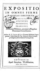 EXPOSITIO IN OMNES FERME REGVLAS SANCTORVM BASILII, AVGVSTINI, BENEDICTI, FRANCISCI, Ac aliorum Ordinum, praecipue in Regulam Primitiuam Carmelitarum