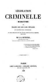 Législation criminelle maritime, ou Traité sur les lois pénales et d'instruction criminelle et sur l'organisation des divers tribunaux de la marine militaire