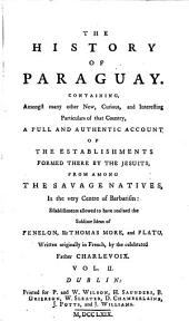 The History of Paraguay: Containing ... a Full and Authentic Account of the Establishments Formed There by the Jesuits, from Among the Savage Natives ... Establishments Allowed to Have Realized the Sublime Ideas of Fenelon, Sir Thomas Moore, and Plato
