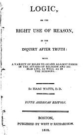Logic, or, The right use of reason, in the inquiry after truth: with a variety of rules to guard against error in the affairs of religion and human life, as well as in the sciences