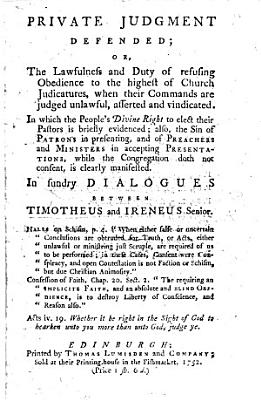 Private Judgment defended; or the lawfulness and duty of refusing obedience to the highest of Church Judicatures, when their commands are judged unlawful, asserted and vindicated. In which the people's divine right to elect their pastors is briefly evidenced. ... In sundry dialogues between Timotheus, and Ireneus Senior