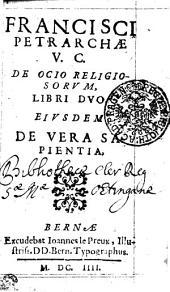 FRANCISCI PETRARCHAE V. C. DE OCIO RELIGIOSORUM, LIBRI DUO . EIUSDEM DE VERA SAPIENTIA