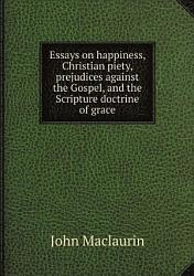Essays On Happiness Christian Piety Prejudices Against The Gospel And The Scripture Doctrine Of Grace Book PDF