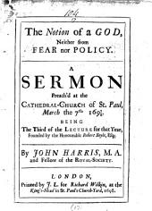 The Notion of a God, Neither from Fear Nor Policy: A Sermon Preach'd at the Cathedral-Church of St. Paul, March the 7th. 1697/8. Being the Third of the Lecture for that Year, Founded by the Honourable Robert Boyle, Esq;