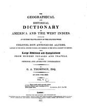The Geographical and Historical Dictionary of America and the West Indies: Containing an Entire Translation of the Spanish Work of Colonel Don Antonio de Alcedo ... with Large Additions and Compilations from Modern Voyages and Travels, and from Original and Authentic Information, Volume 5