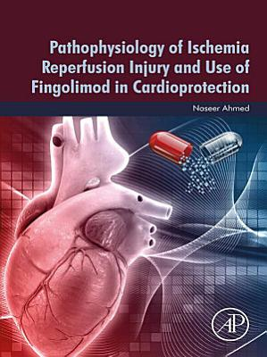 Pathophysiology of Ischemia Reperfusion Injury and Use of Fingolimod in Cardioprotection