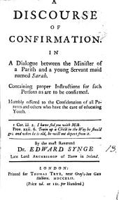 A Discourse of Confirmation: In a Dialogue Between the Minister of a Parish and a Young Servant Maid Named Sarah. ... By ... Dr. Edward Synge ...