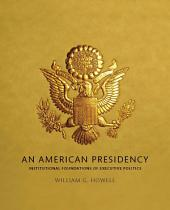 An American Presidency: Institutional Foundations of Executive Politics