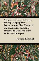 A Beginner s Guide to Screen Writing   Step by Step Instructions to Plot  Character and Continuity  Including Exercises to Complete at the End of Each Chapter PDF