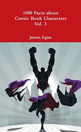 1000 Facts about Comic Book Characters Vol  3 PDF