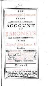 The Baronettage of England: Being an Historical and Genealogical Account of Baronets from Their First Institution in the Reign of King James I : Containing Their Descents, the Remarkable Actions and Employments of Them and Their Ancestors, as Also Their Marriages, Issue, &c., with Their Coats of Arms and Crests Engrav'd and Blazon'd, Volume 1