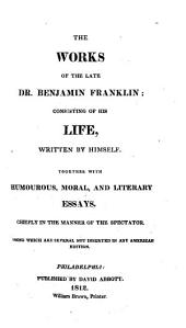 Works of the Late Dr. Benjamin Franklin: Consisting of His Life, Written by Himself, Together with Essays, Humorous, Moral & Literary, Chiefly in the Manner of the Spectator
