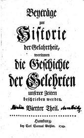 Beyträge zur Historie der Gelahrtheit, worinnen die Geschichte der Gelehrten unserer Zeiten beschrieben werden: Band 4