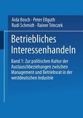 Betriebliches Interessenhandeln: Band 1: Zur politischen Kultur der Austauschbeziehungen zwischen Management und Betriebsrat in der westdeutschen Industrie