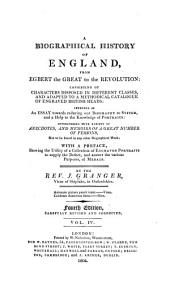 A Biographical History of England, from Egbert the Great to the Revolution: Consisting of Characters Disposed in Different Classes, and Adapted to a Methodical Catalogue of Engraved British Heads: Intended as an Essay Towards Reducing Our Biography to System, and a Help to the Knowledge of Portraits: Interspersed with a Variety of Anecdotes, and Memoirs of a Great Number of Persons ...