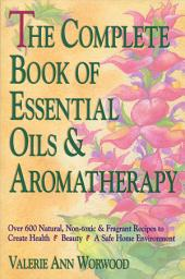 The Complete Book of Essential Oils and Aromatherapy: Over 600 Natural, Non-Toxic and Fragrant Recipes to Create Health Beauty a Safe Home Environment