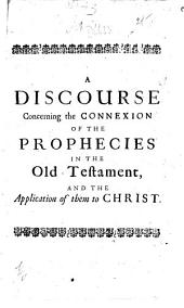 A discourse concerning the connexion of the prophecies in the Old Testament: and the application of them to Christ. Being an extract from the sixth edition of A demonstration of the being and attributes of God, &c. ...
