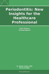 Periodontitis: New Insights for the Healthcare Professional: 2013 Edition: ScholarlyBrief