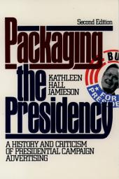 Packaging The Presidency: A History and Criticism of Presidential Campaign Advertising, Edition 3