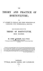 The Theory and Practice of Horticulture: Or, An Attempt to Explain the Chief Operations of Gardening Upon Physiological Graounds