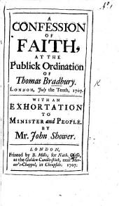 A Confession of Faith, at the Publick Ordination of Thomas Bradbury, London, July the tenth, 1707. With an exhortation to Minister and People, by Mr. John Shower
