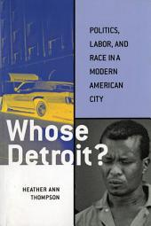 Whose Detroit?: Politics, Labor, and Race in a Modern American City