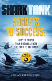 Shark Tank Secrets to Success: How to Propel Your Business from the Tank to the Bank