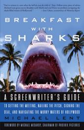 Breakfast with Sharks: A Screenwriter's Guide to Getting the Meeting, Nailing the Pitch, Signing the De al, and Navigating the Murky Waters of Hollywood