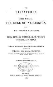 The Dispatches of Field Marshal the Duke of Wellington, K. G.: During His Various Campaigns in India, Denmark, Portugal, Spain, the Low Countries, and France from 1799 to 1818, Volume 6