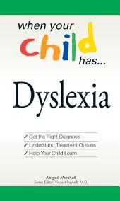 When Your Child Has . . . Dyslexia: Get the Right Diagnosis, Understand Treatment Options, and Help Your Child Learn
