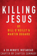 Killing Jesus  by Bill O Reilly and Martin Dugard  a 30 Minute Chapter by Chapter Summary PDF