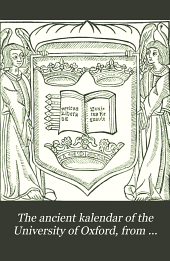 The Ancient Kalendar of the University of Oxford, from Documents of the Fourteenth to the Seventeenth Century: Together with Computus Manualis Ad Usum Oxoniensium, from C. Kyrfoth's Edition, Oxon., 1519-20 (with Seven Facsimilies).