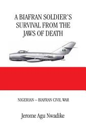 A Biafran Soldier'S Survival from the Jaws of Death: Nigerian – Biafran Civil War