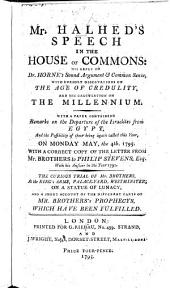 Mr. Halhed's Speech in the House of Commons (March 31st 1795; being a motion for the printing and distributing of Mr. Brother's Prophecys, etc. for the use of the Members;) his Reply to Dr. Horne's Sound Argument and Common Sense; with cursory observations on the Age of Credulity, and his Calculation on the Millennium, etc