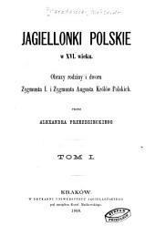 Jagiellonki polskie w XVI wieku: obrazy rodziny i dworu Zygmunta I. i Zygmunta Augusta, królów polskich, Tom 1