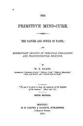 The Primitive Mind-cure: The Nature and Power of Faith, Or, Elementary Lessons in Christian Philosophy and Transcendental Medicine