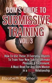 Dom's Guide To Submissive Training Vol. 3: How To Use These 31 Everyday Objects To Train Your New Sub For Ultimate Pleasure & Excitement. A Must Read For Any Dom/Master In A BDSM Relationship