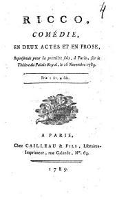 Ricco,: comédie, en deux actes et en prose, : représentée pour la première fois, à Paris, sur le Théâtre du Palais-Royal, le 26 novembre 1789