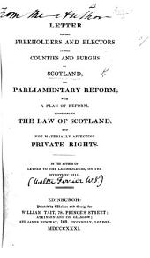 Letter to the Freeholders and Electors in the counties and burghs of Scotland, on Parliamentary reform; with a plan of reform ... By the Author of Letter to the Landholders, on the hypothec bill [i.e. Walter Ferrier].