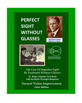Perfect Sight Without Glasses: The Cure of Imperfect Sight by Treatment Without Glasses - Dr. Bates Original, First Book- Natural Vision Improvement (Color Edition)