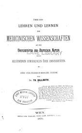 Über das Lehren und Lernen de medicinischen Wissenschaften an den Universitäten der deutschen Nation nebst allgemeinen Bemerkungen über Universitäten: eine culturhistorische Studie