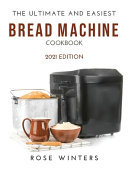 The Ultimate and Easiest Bread Machine Cookbook: 2021 Edition