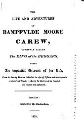 The Life and Adventures of Bampfylde Moore Carew, Commonly Called the King of the Beggars: Being an Impartial Account of His Life, from His Leaving Tiverton School at the Age of Fifteen and Entering Into a Society of Gipsies : Wherein the Motives of His Conduct are Related and Explained