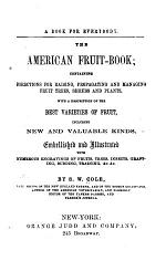 The American Fruit Book; Containing Directions for Raising, Porpagating, and Managing Fruit Trees, Shrubs, and Plants, with a Description of the Best Varieties of Fruit, Including New and Valuable Kinds