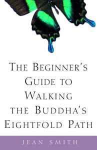 The Beginner's Guide to Walking the Buddha's Eightfold Path Book