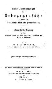 Neue Untersuchungen der Lehrgegensätze zwischen den Katholiken und Protestanten. Eine Vertheidigung meiner Symbolik gegen die Kritik des ... Dr Baur in Tübingen ... Zweite vermehrte ... Ausgabe