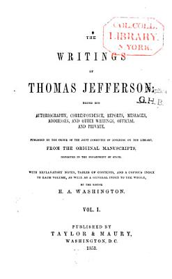 The Writings of Thomas Jefferson  Being His Autobiography  Correspondence  Reports  Messages  Addresses  and Other Writings  Official and Private PDF