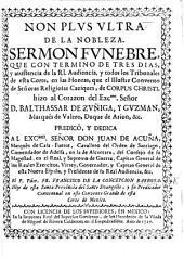 Non plus ultra de la nobleza. Sermon fúnebre ... en las honras que el ... Convento ... de Corpus Christi hizo al corazon del Excmo. Señor D. Balthassar de Zuñiga y Guzman, Marqués de Valero, Duque de Arion, etc