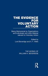 The Evidence for Voluntary Action (Works of William H. Beveridge): Being Memoranda by Organisations and Individuals and other Material Relevant to Voluntary Action