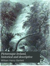 Picturesque Ireland, Historical and Descriptive: Illustrated by Numerous Steel Engraving from Original Drawings by W. H. Bartlett and a Complete Account of Its Cities, Towns, Mountains, Waters, Ancient Monuments and Modern Structures, Volume 1